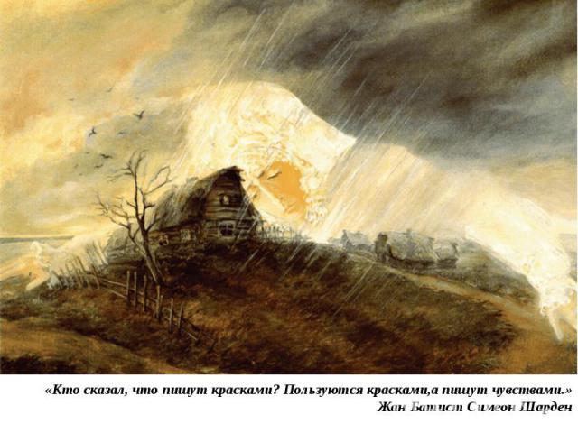 «Кто сказал, что пишут красками? Пользуются красками,а пишут чувствами.» Жан Батист Симеон Шарден