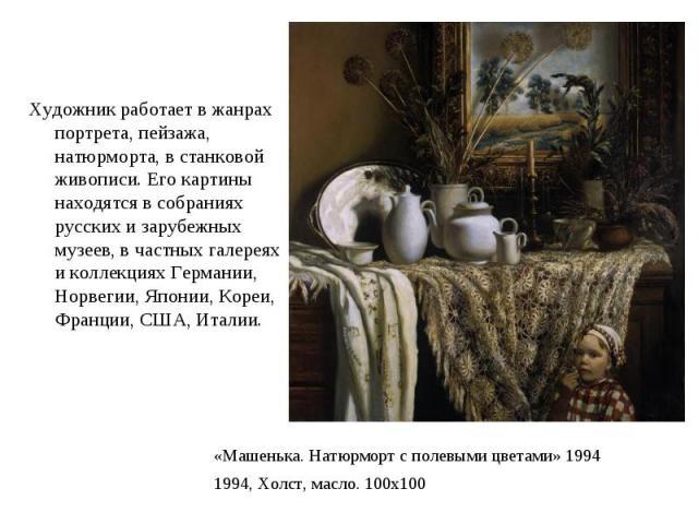Художник работает в жанрах портрета, пейзажа, натюрморта, в станковой живописи. Его картины находятся в собраниях русских и зарубежных музеев, в частных галереях и коллекциях Германии, Норвегии, Японии, Кореи, Франции, США, Италии.