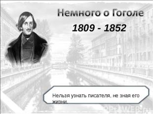 Немного о Гоголе 1809 - 1852 Нельзя узнать писателя, не зная его жизни.