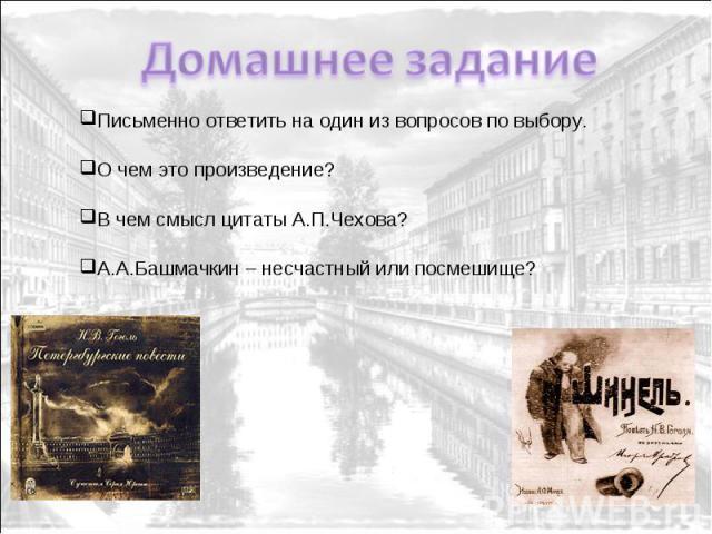 Домашнее задание Письменно ответить на один из вопросов по выбору. О чем это произведение? В чем смысл цитаты А.П.Чехова? А.А.Башмачкин – несчастный или посмешище?