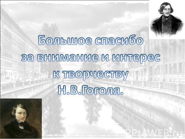 Большое спасибо за внимание и интерес к творчеству Н.В.Гоголя.