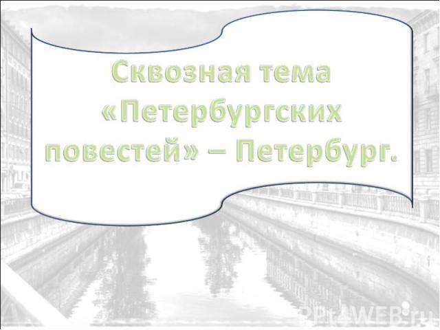 Сквозная тема «Петербургских повестей» – Петербург.