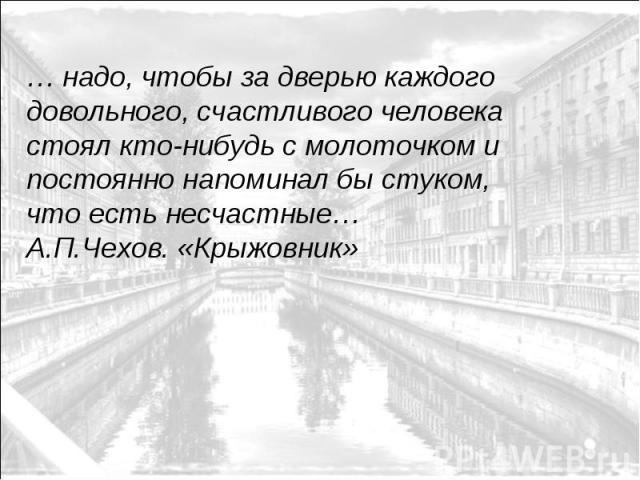 … надо, чтобы за дверью каждого довольного, счастливого человека стоял кто-нибудь с молоточком и постоянно напоминал бы стуком, что есть несчастные… А.П.Чехов. «Крыжовник»