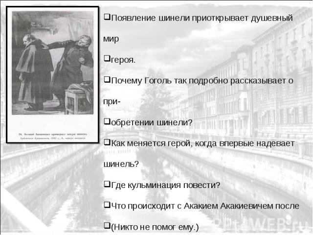 Появление шинели приоткрывает душевный мир героя. Почему Гоголь так подробно рассказывает о при- обретении шинели? Как меняется герой, когда впервые надевает шинель? Где кульминация повести? Что происходит с Акакием Акакиевичем после (Никто не помог…