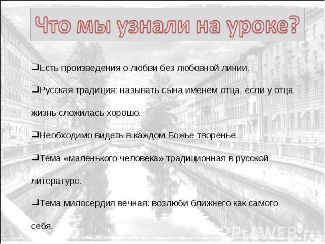 Что мы узнали на уроке? Есть произведения о любви без любовной линии. Русская традиция: называть сына именем отца, если у отца жизнь сложилась хорошо. Необходимо видеть в каждом Божье творенье. Тема «маленького человека» традиционная в русской литер…