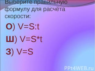 Выберите правильную формулу для расчёта скорости: О) V=S:t Ш) V=S*t З) V=S