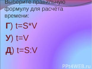 Выберите правильную формулу для расчёта времени: Г) t=S*V У) t=V Д) t=S:V