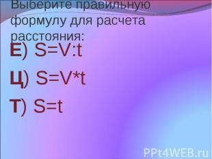 Выберите правильную формулу для расчета расстояния: Е) S=V:t Ц) S=V*t Т) S=t