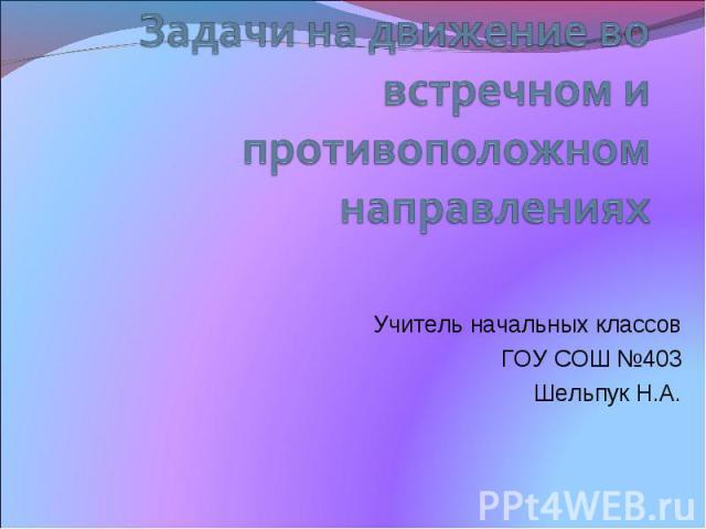Задачи на движение во встречном и противоположном направлениях Учитель начальных классов ГОУ СОШ №403 Шельпук Н.А.