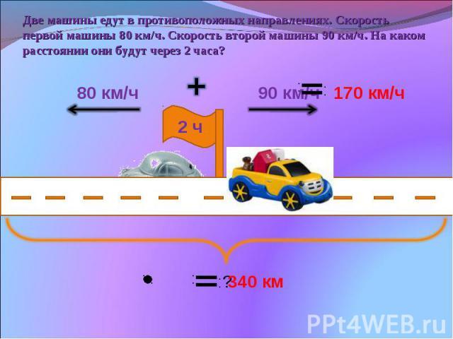 Две машины едут в противоположных направлениях. Скорость первой машины 80 км/ч. Скорость второй машины 90 км/ч. На каком расстоянии они будут через 2 часа?