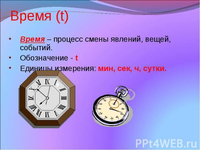 Время (t) Время – процесс смены явлений, вещей, событий. Обозначение - t Единицы измерения: мин, сек, ч, сутки.