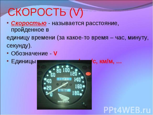СКОРОСТЬ (V) Скоростью - называется расстояние, пройденное в единицу времени (за какое-то время – час, минуту, секунду). Обозначение - V Единицы измерения: км/ч, м/с, км/м, …
