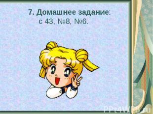 7. Домашнее задание: с 43, №8, №6.
