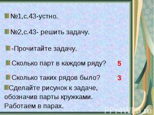 №1,с.43-устно. №2,с.43- решить задачу. -Прочитайте задачу. Сколько парт в каждом