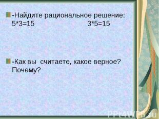 -Найдите рациональное решение: 5*3=15 3*5=15 -Как вы считаете, какое верное? Поч