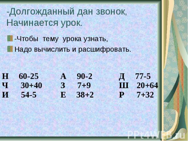 -Долгожданный дан звонок, Начинается урок. -Чтобы тему урока узнать, Надо вычислить и расшифровать.