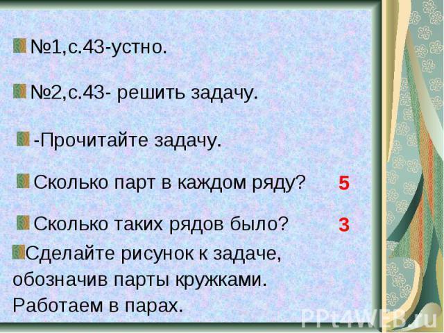 №1,с.43-устно. №2,с.43- решить задачу. -Прочитайте задачу. Сколько парт в каждом ряду? Сколько таких рядов было? Сделайте рисунок к задаче, обозначив парты кружками. Работаем в парах.
