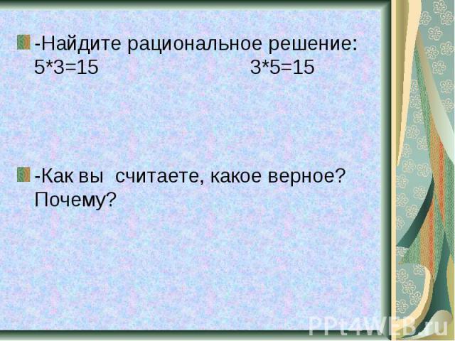 -Найдите рациональное решение: 5*3=15 3*5=15 -Как вы считаете, какое верное? Почему?