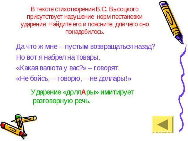 В тексте стихотворения В.С. Высоцкого присутствует нарушение норм постановки ударения. Найдите его и поясните, для чего оно понадобилось. Да что ж мне – пустым возвращаться назад? Но вот я набрел на товары. «Какая валюта у вас?» – говорят. «Не бойсь…