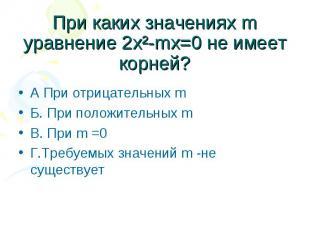 При каких значениях m уравнение 2х²-mx=0 не имеет корней? А При отрицательных m