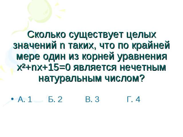 Сколько существует целых значений n таких, что по крайней мере один из корней уравнения х²+nx+15=0 является нечетным натуральным числом? А. 1 Б. 2 В. 3 Г. 4