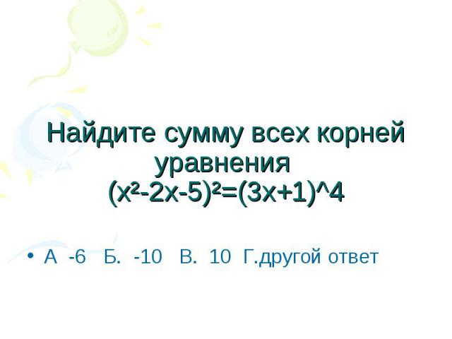 Найдите сумму всех корней уравнения (х²-2х-5)²=(3х+1)^4 А -6 Б. -10 В. 10 Г.другой ответ