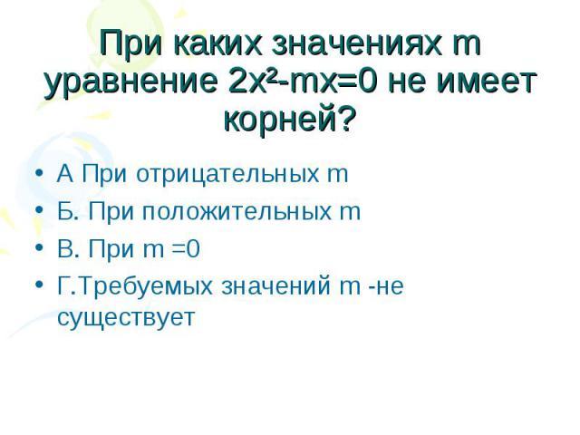 При каких значениях m уравнение 2х²-mx=0 не имеет корней? А При отрицательных m Б. При положительных m В. При m =0 Г.Требуемых значений m -не существует