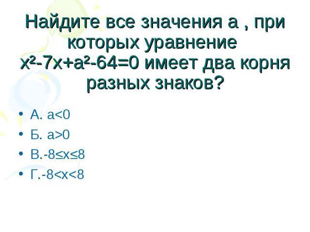 Найдите все значения а , при которых уравнение х²-7х+а²-64=0 имеет два корня разных знаков? А. а0 В.-8≤х≤8 Г.-8