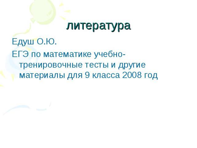 литература Едуш О.Ю. ЕГЭ по математике учебно- тренировочные тесты и другие материалы для 9 класса 2008 год