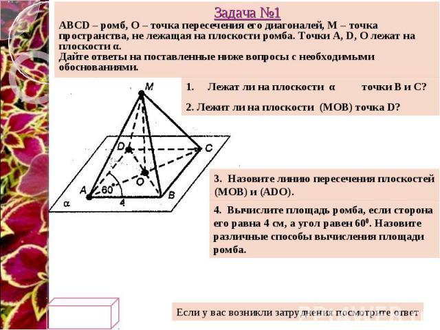Задача №1 ABCD – ромб, О – точка пересечения его диагоналей, М – точка пространства, не лежащая на плоскости ромба. Точки A, D, O лежат на плоскости α. Дайте ответы на поставленные ниже вопросы с необходимыми обоснованиями. Лежат ли на плоскости α т…