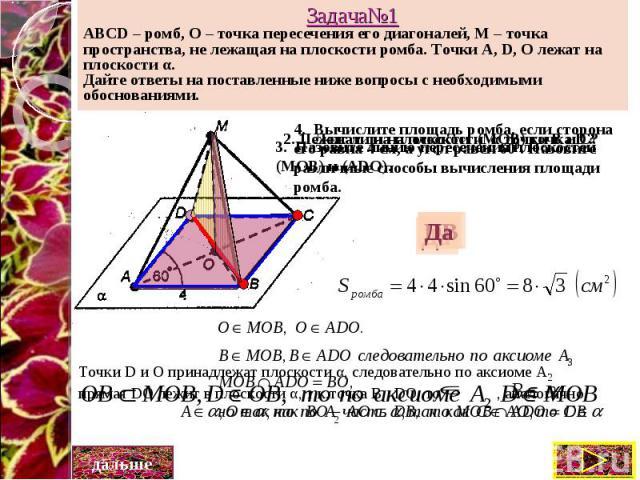 Задача№1 ABCD – ромб, О – точка пересечения его диагоналей, М – точка пространства, не лежащая на плоскости ромба. Точки A, D, O лежат на плоскости α. Дайте ответы на поставленные ниже вопросы с необходимыми обоснованиями.