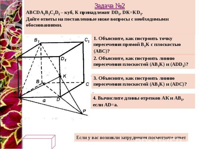Задача №2 ABCDA1B1C1D1 – куб, K принадлежит DD1, DK=KD1. Дайте ответы на поставленные ниже вопросы с необходимыми обоснованиями. 1. Объясните, как построить точку пересечения прямой B1K с плоскостью (АВС)? 2. Объясните, как построить линию пересечен…