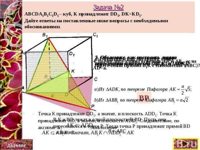 Задача №2 ABCDA1B1C1D1 – куб, K принадлежит DD1, DK=KD1. Дайте ответы на поставленные ниже вопросы с необходимыми обоснованиями.