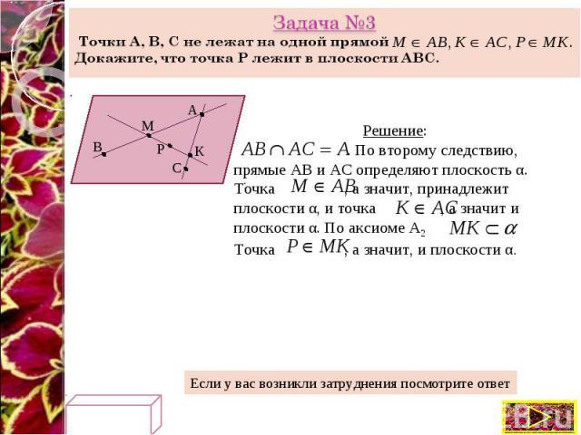 Задача №3 Точки A, B, C не лежат на одной прямой Докажите, что точка Р лежит в плоскости АВС. Решение: . По второму следствию, прямые АВ и АС определяют плоскость α. Точка , а значит, принадлежит плоскости α, и точка , а значит и плоскости α. По акс…