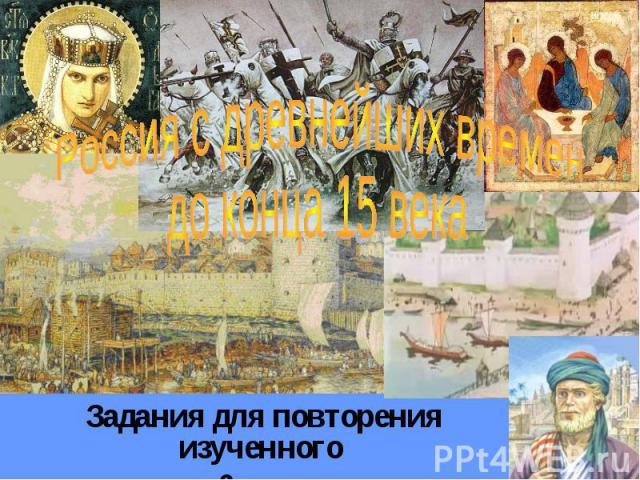 Россия с древнейших времен до конца 15 века Задания для повторения изученного в 6 классе