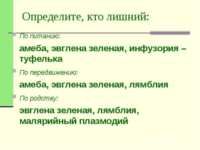 Определите, кто лишний: По питанию: амеба, эвглена зеленая, инфузория –туфелька По передвижению: амеба, эвглена зеленая, лямблия По родству: эвглена зеленая, лямблия, малярийный плазмодий