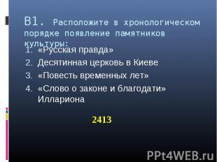 В1. Расположите в хронологическом порядке появление памятников культуры: «Русска