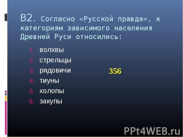 В2. Согласно «Русской правде», к категориям зависимого населения Древней Руси относились: волхвы стрельцы рядовичи тиуны холопы закупы