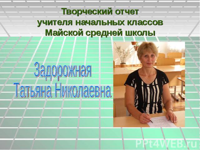 Творческий отчет учителя начальных классов Майской средней школы Задорожная Татьяна Николаевна