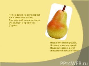 Что за фрукт на вкус хорош И на лампочку похож, Бок зеленый солнцем греет, Он же
