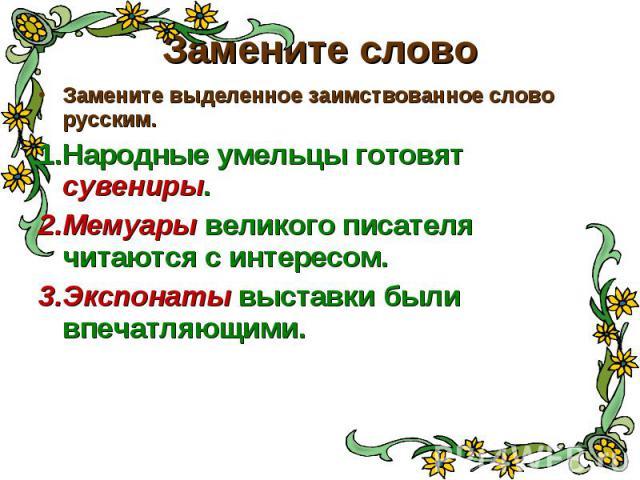 Замените слово Замените выделенное заимствованное слово русским. Народные умельцы готовят сувениры. Мемуары великого писателя читаются с интересом. Экспонаты выставки были впечатляющими.