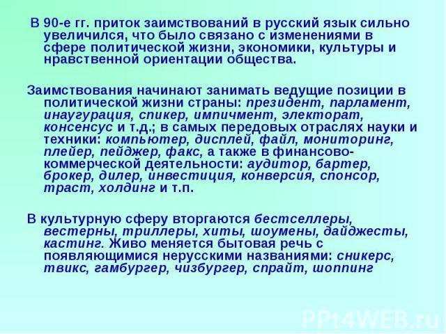 В 90-е гг. приток заимствований в русский язык сильно увеличился, что было связано с изменениями в сфере политической жизни, экономики, культуры и нравственной ориентации общества. Заимствования начинают занимать ведущие позиции в политической жизни…