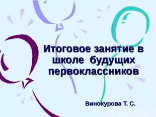 Итоговое занятие в школе будущих первоклассников Винокурова Т. С.