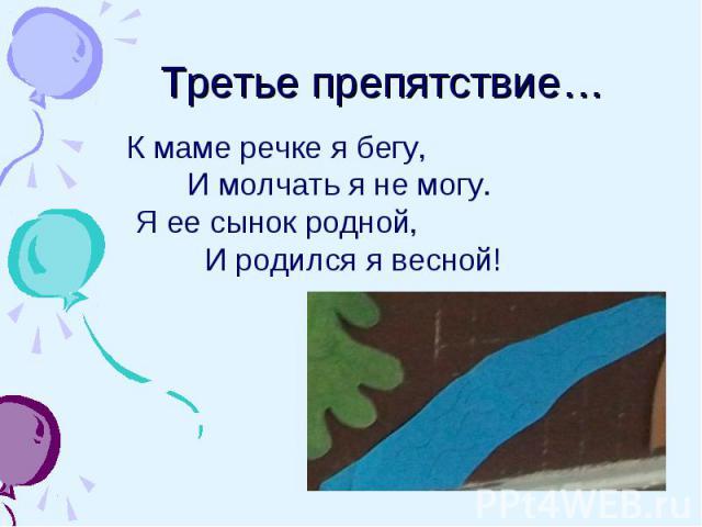 Третье препятствие… К маме речке я бегу, И молчать я не могу. Я ее сынок родной, И родился я весной!
