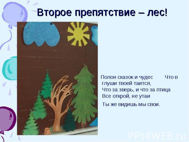 Второе препятствие – лес! Полон сказок и чудес Что в глуши твоей таится, Что за зверь, и что за птица Все открой, не утаи Ты же видишь мы свои.
