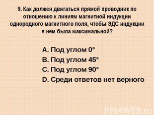 9. Как должен двигаться прямой проводник по отношению к линиям магнитной индукци