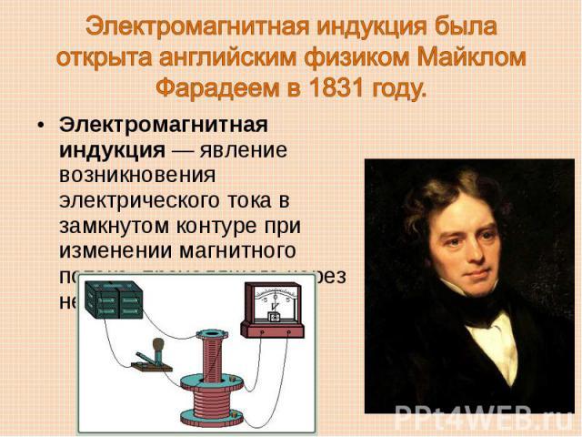 Электромагнитная индукция была открыта английским физиком Майклом Фарадеем в 1831 году. Электромагнитная индукция — явление возникновения электрического тока в замкнутом контуре при изменении магнитного потока, проходящего через него.