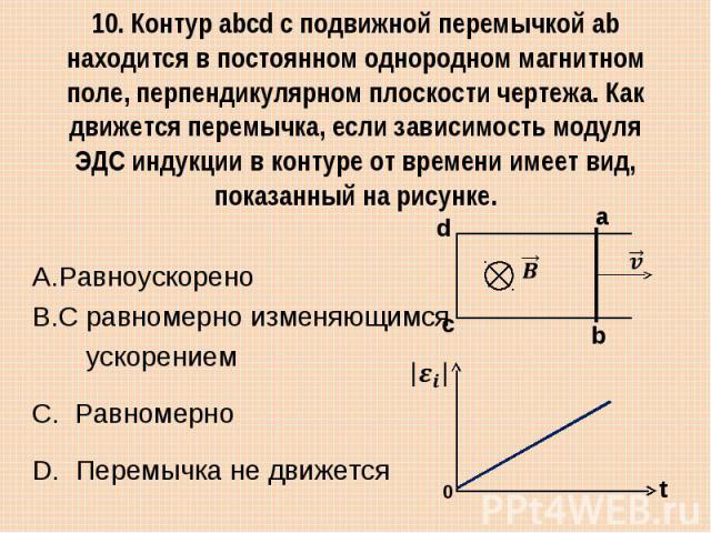 10. Контур abcd с подвижной перемычкой ab находится в постоянном однородном магнитном поле, перпендикулярном плоскости чертежа. Как движется перемычка, если зависимость модуля ЭДС индукции в контуре от времени имеет вид, показанный на рисунке. Равно…