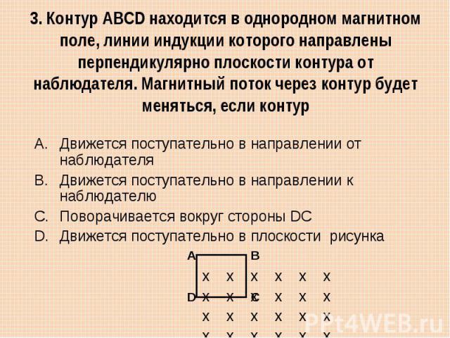 3. Контур ABCD находится в однородном магнитном поле, линии индукции которого направлены перпендикулярно плоскости контура от наблюдателя. Магнитный поток через контур будет меняться, если контур Движется поступательно в направлении от наблюдателя Д…