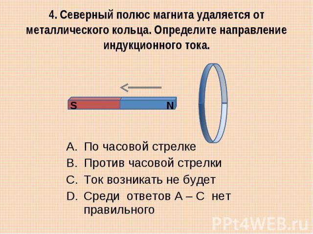 4. Северный полюс магнита удаляется от металлического кольца. Определите направление индукционного тока.По часовой стрелке Против часовой стрелки Ток возникать не будет Среди ответов А – С нет правильного